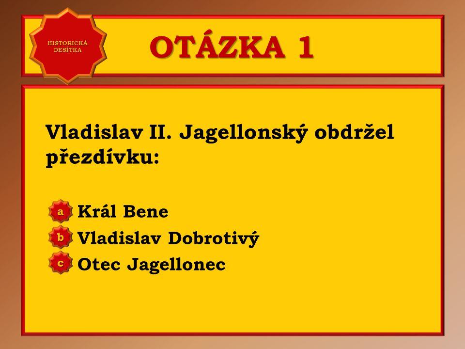 OTÁZKA 1 Vladislav II. Jagellonský obdržel přezdívku: Král Bene