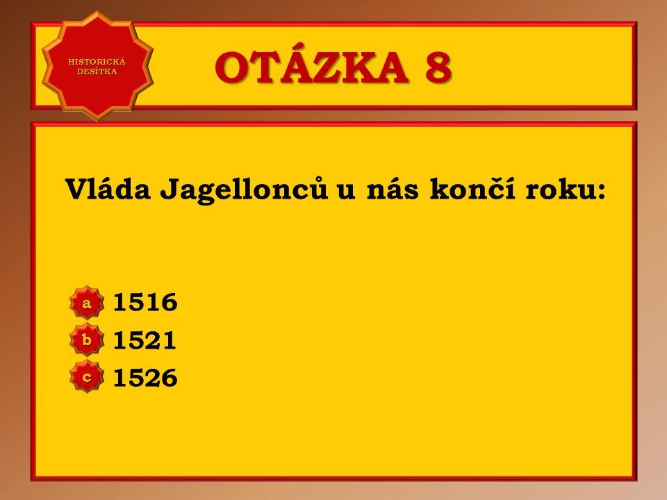 OTÁZKA 8 Vláda Jagellonců u nás končí roku: 1516 1521 1526 a b c