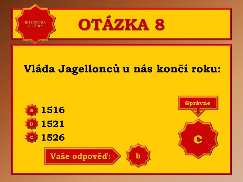 OTÁZKA 8 c Vláda Jagellonců u nás končí roku: 1516 1521 1526 b