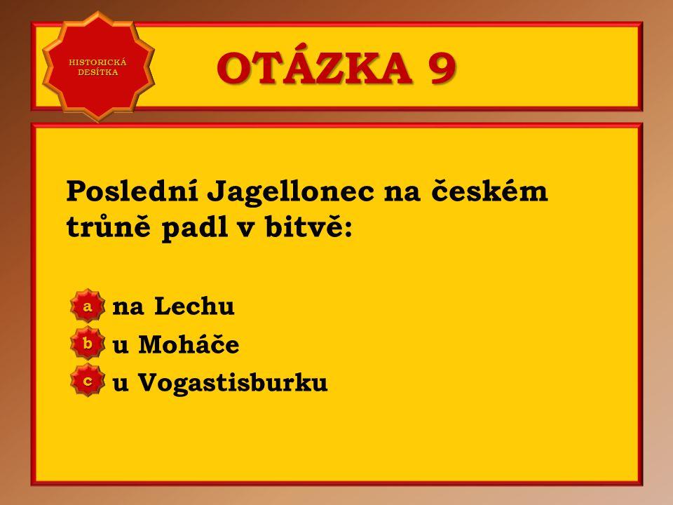 OTÁZKA 9 Poslední Jagellonec na českém trůně padl v bitvě: na Lechu