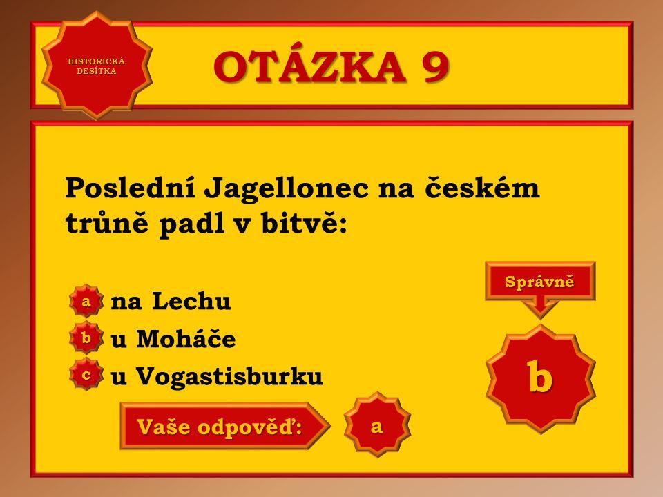 OTÁZKA 9 b Poslední Jagellonec na českém trůně padl v bitvě: na Lechu