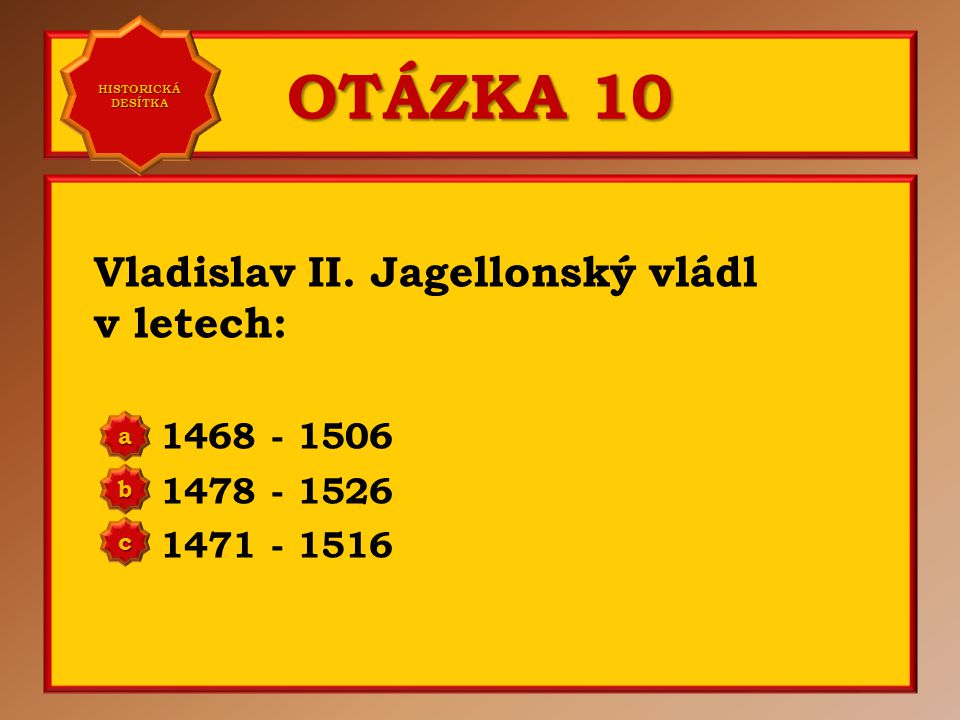 OTÁZKA 10 Vladislav II. Jagellonský vládl v letech: 1468 - 1506