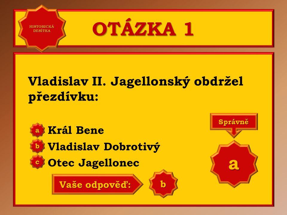 OTÁZKA 1 a Vladislav II. Jagellonský obdržel přezdívku: Král Bene