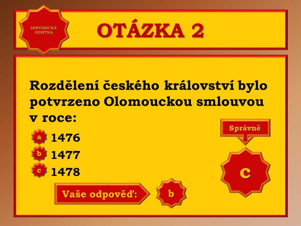 HISTORICKÁ DESÍTKA OTÁZKA 2. Rozdělení českého království bylo potvrzeno Olomouckou smlouvou v roce:
