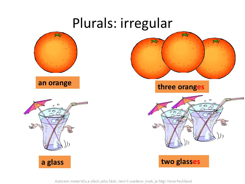 Plurals: irregular an orange three oranges a glass two glasses