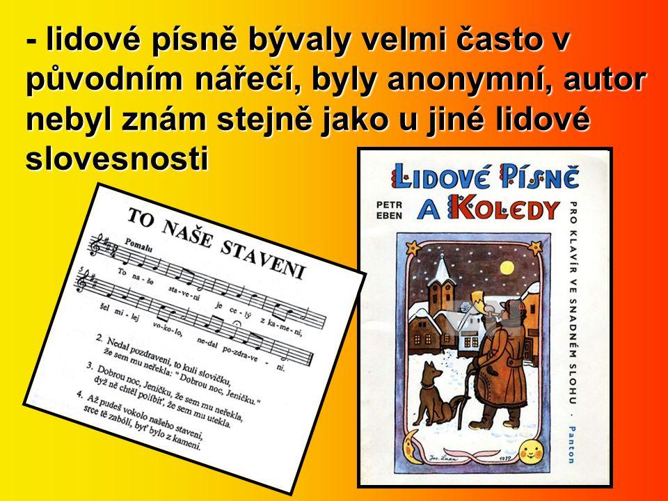 - lidové písně bývaly velmi často v původním nářečí, byly anonymní, autor nebyl znám stejně jako u jiné lidové slovesnosti