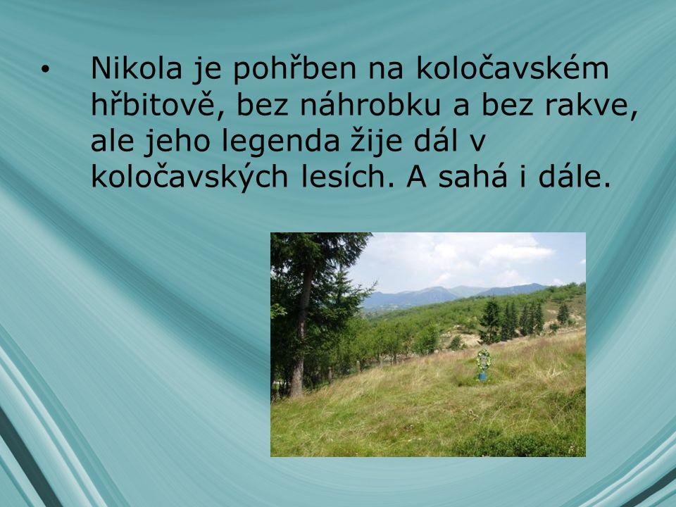 Nikola je pohřben na koločavském hřbitově, bez náhrobku a bez rakve, ale jeho legenda žije dál v koločavských lesích.