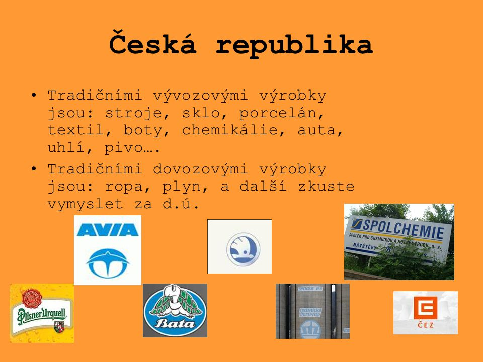 Česká republika Tradičními vývozovými výrobky jsou: stroje, sklo, porcelán, textil, boty, chemikálie, auta, uhlí, pivo….