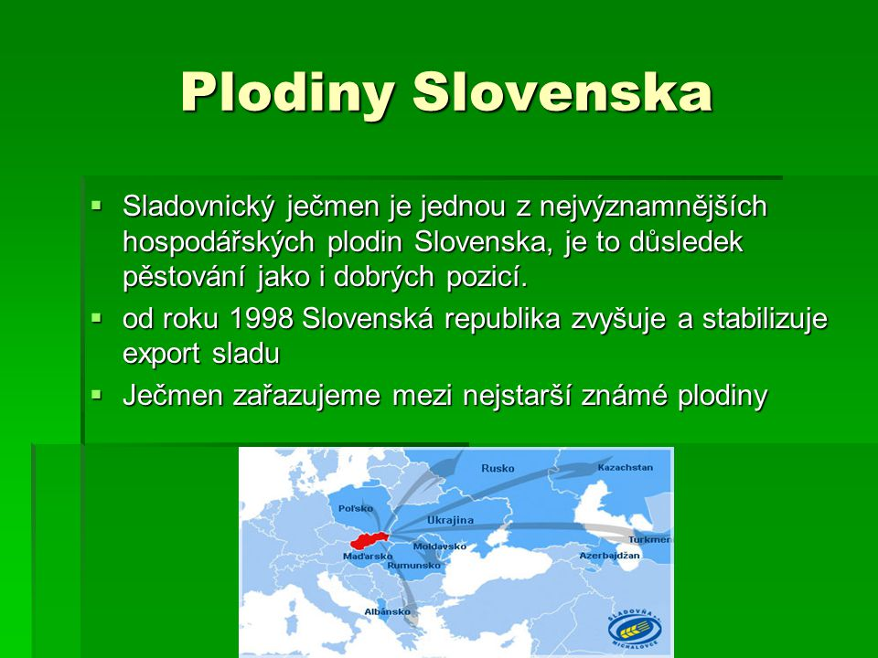 Plodiny Slovenska Sladovnický ječmen je jednou z nejvýznamnějších hospodářských plodin Slovenska, je to důsledek pěstování jako i dobrých pozicí.