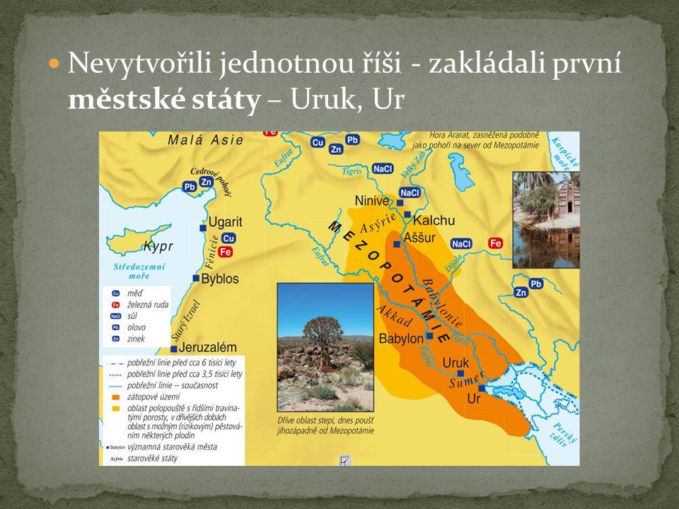 Nevytvořili jednotnou říši - zakládali první městské státy – Uruk, Ur
