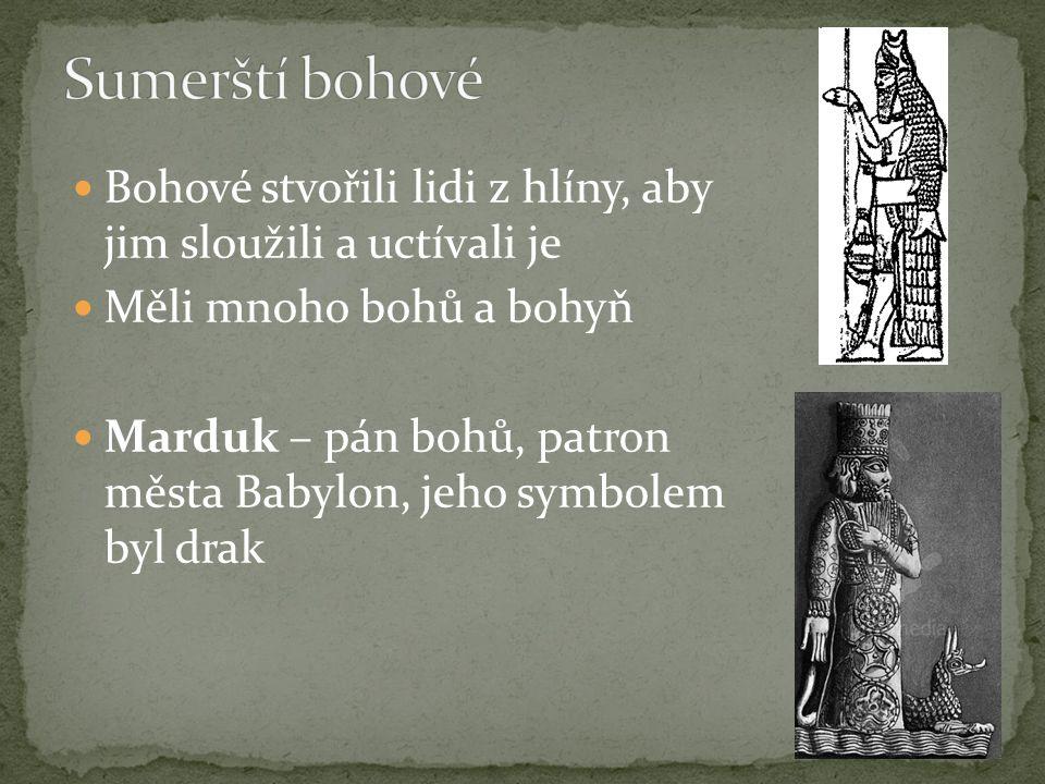 Sumerští bohové Bohové stvořili lidi z hlíny, aby jim sloužili a uctívali je. Měli mnoho bohů a bohyň.