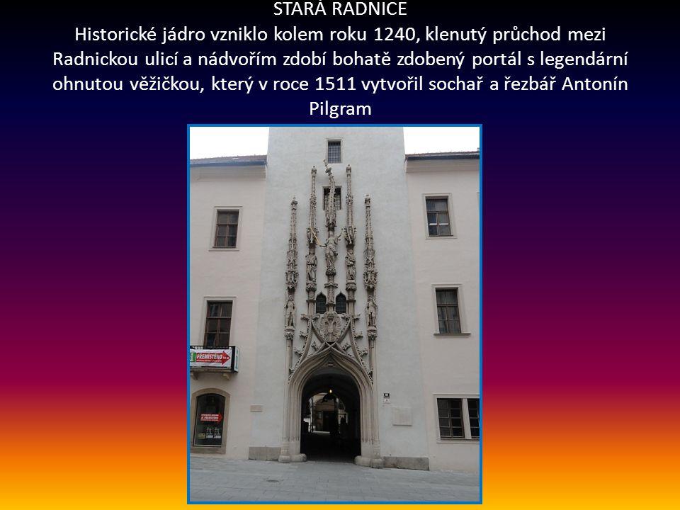 STARÁ RADNICE Historické jádro vzniklo kolem roku 1240, klenutý průchod mezi Radnickou ulicí a nádvořím zdobí bohatě zdobený portál s legendární ohnutou věžičkou, který v roce 1511 vytvořil sochař a řezbář Antonín Pilgram ,
