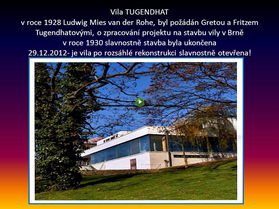 Vila TUGENDHAT v roce 1928 Ludwig Mies van der Rohe, byl požádán Gretou a Fritzem Tugendhatovými, o zpracování projektu na stavbu vily v Brně v roce 1930 slavnostně stavba byla ukončena 29.12.2012- je vila po rozsáhlé rekonstrukci slavnostně otevřena!