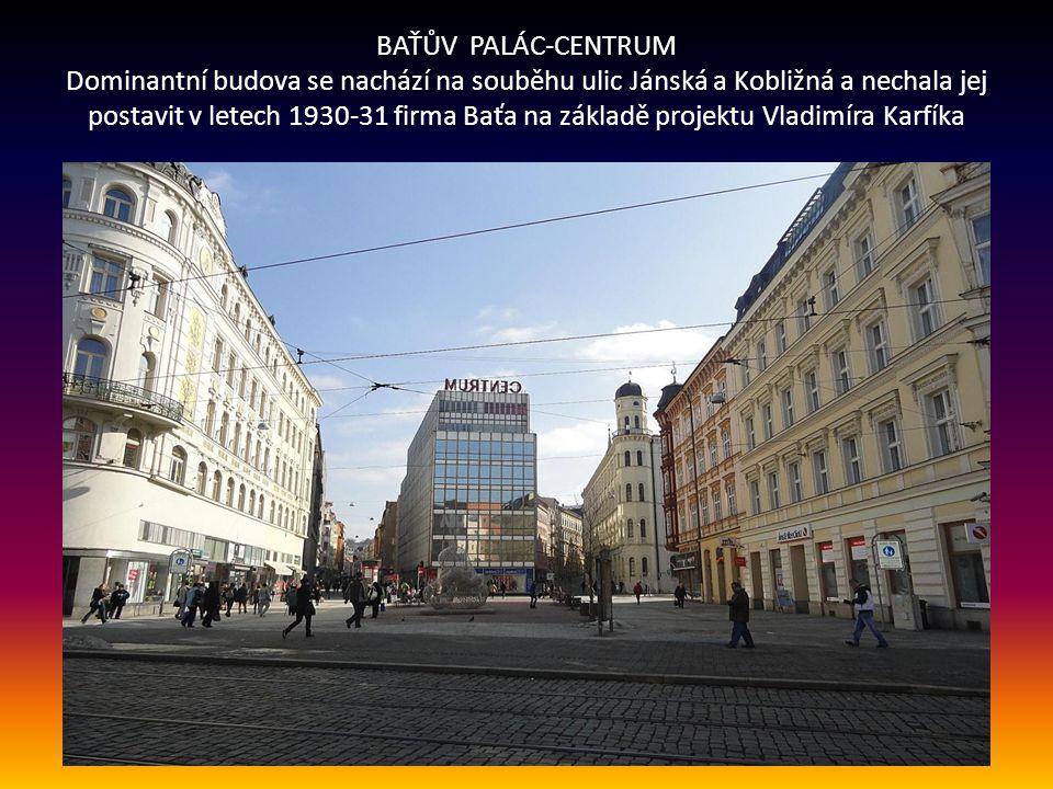 BAŤŮV PALÁC-CENTRUM Dominantní budova se nachází na souběhu ulic Jánská a Kobližná a nechala jej postavit v letech 1930-31 firma Baťa na základě projektu Vladimíra Karfíka