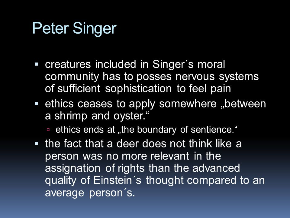 Peter Singer creatures included in Singer´s moral community has to posses nervous systems of sufficient sophistication to feel pain.