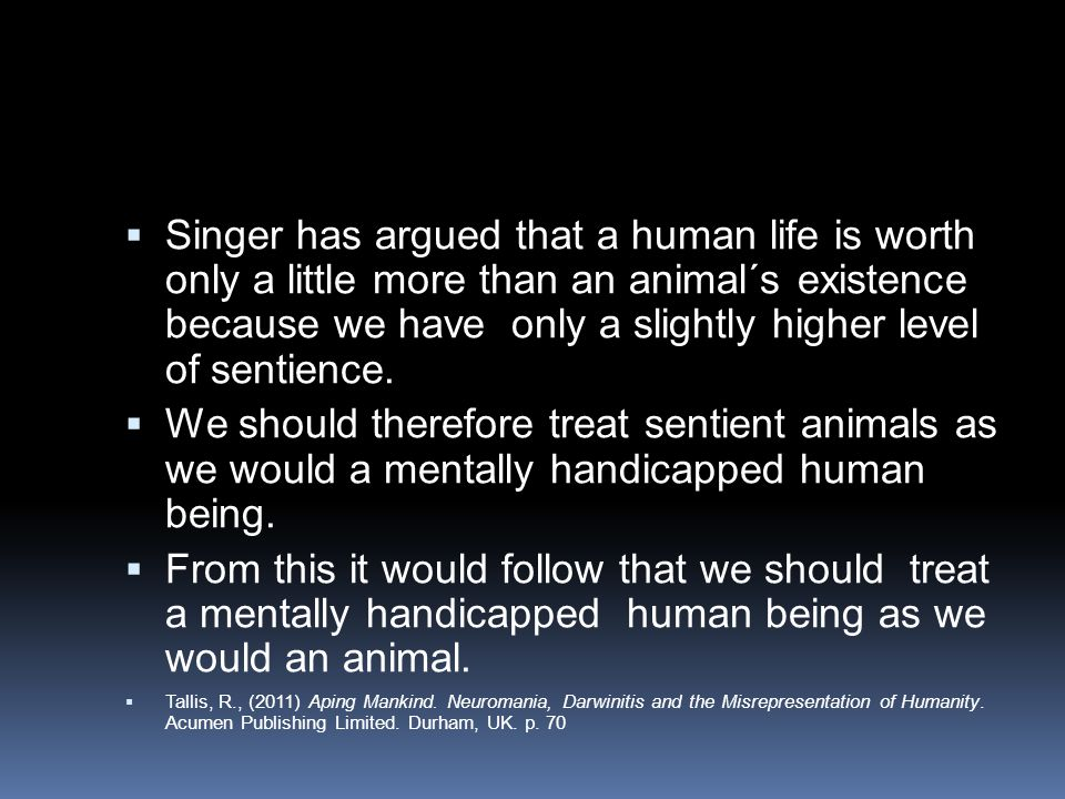 Singer has argued that a human life is worth only a little more than an animal´s existence because we have only a slightly higher level of sentience.