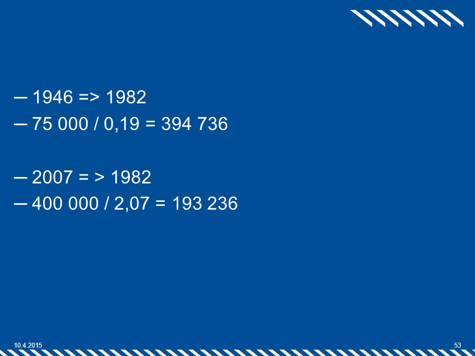 1946 => 1982 75 000 / 0,19 = 394 736 2007 = > 1982 400 000 / 2,07 = 193 236 10.4.2017 53