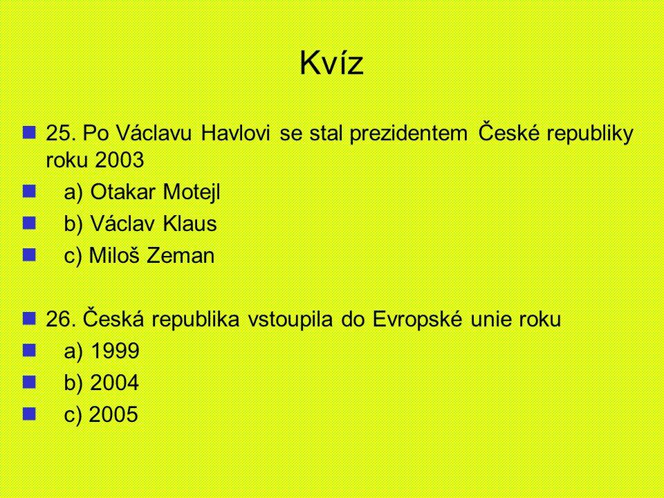 Kvíz 25. Po Václavu Havlovi se stal prezidentem České republiky roku 2003. a) Otakar Motejl. b) Václav Klaus.
