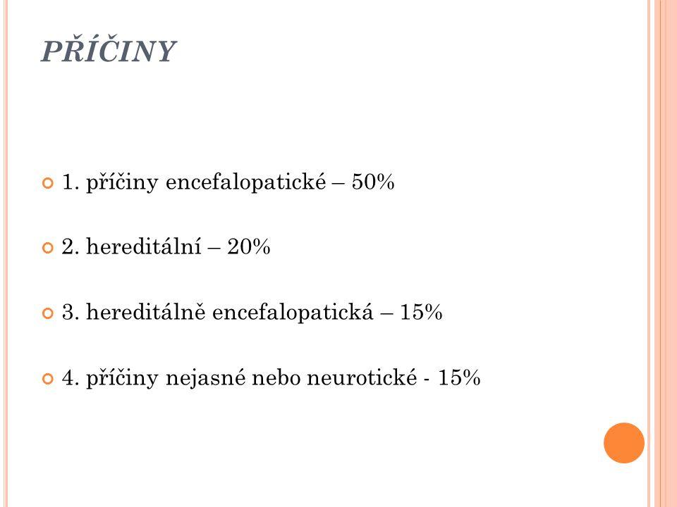 PŘÍČINY 1. příčiny encefalopatické – 50% 2. hereditální – 20%