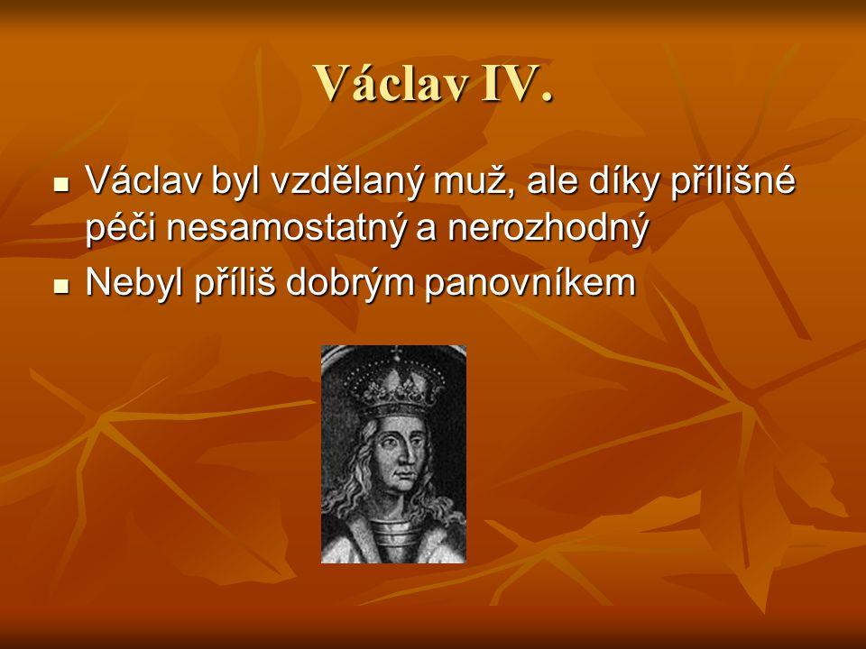 Václav IV. Václav byl vzdělaný muž, ale díky přílišné péči nesamostatný a nerozhodný.