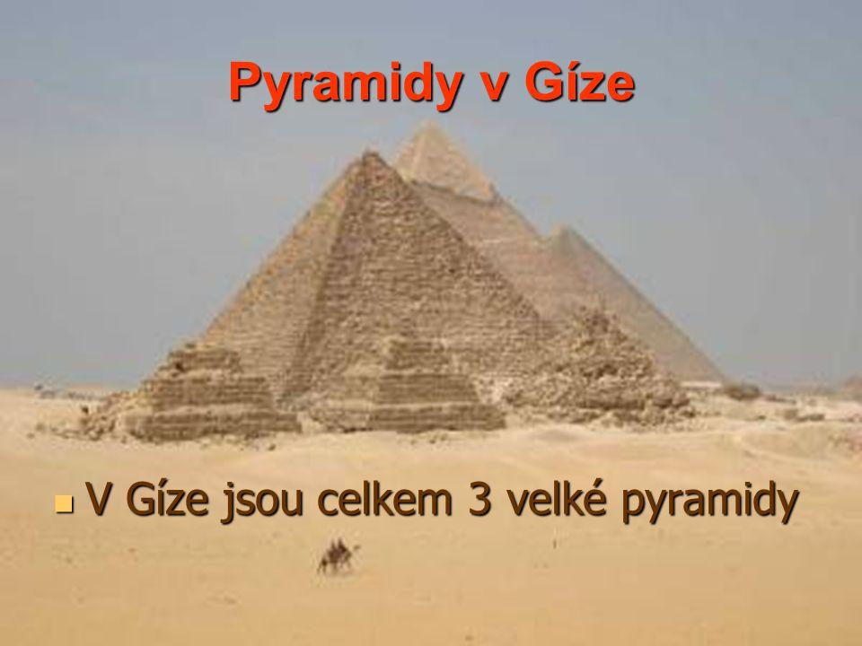 Pyramidy v Gíze V Gíze jsou celkem 3 velké pyramidy