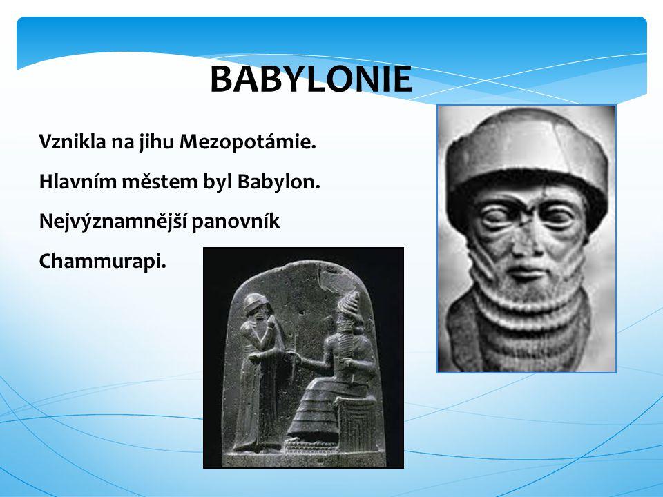BABYLONIE Vznikla na jihu Mezopotámie. Hlavním městem byl Babylon.