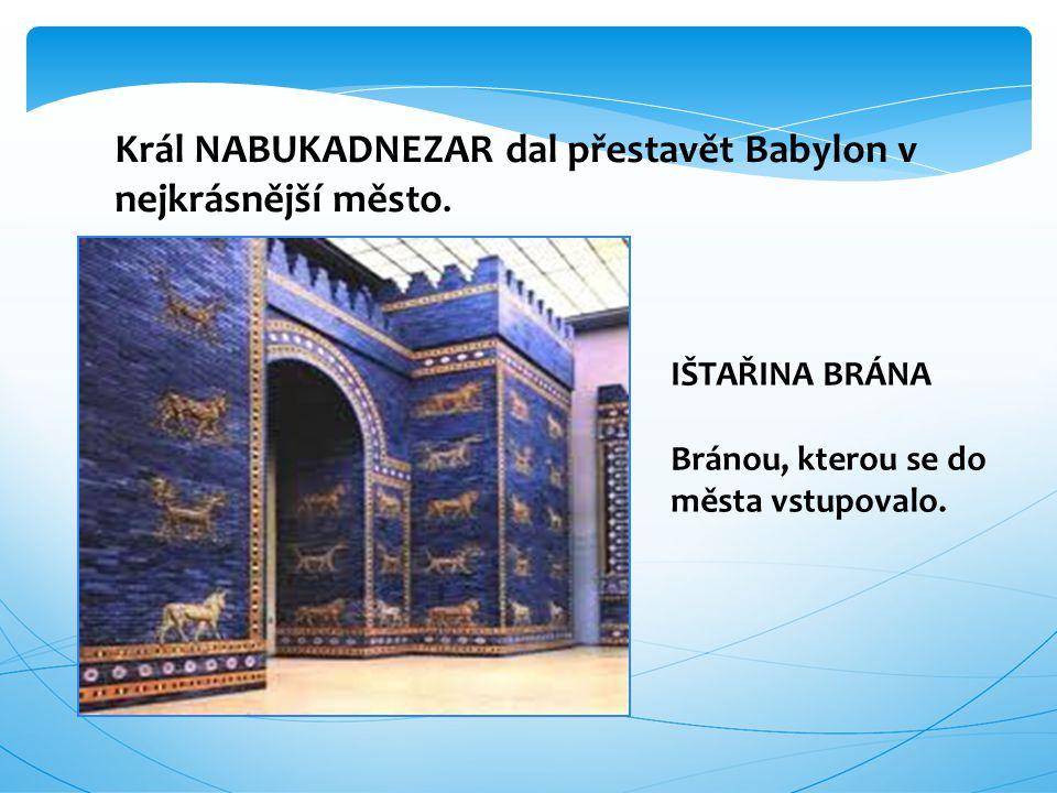 Král NABUKADNEZAR dal přestavět Babylon v nejkrásnější město.