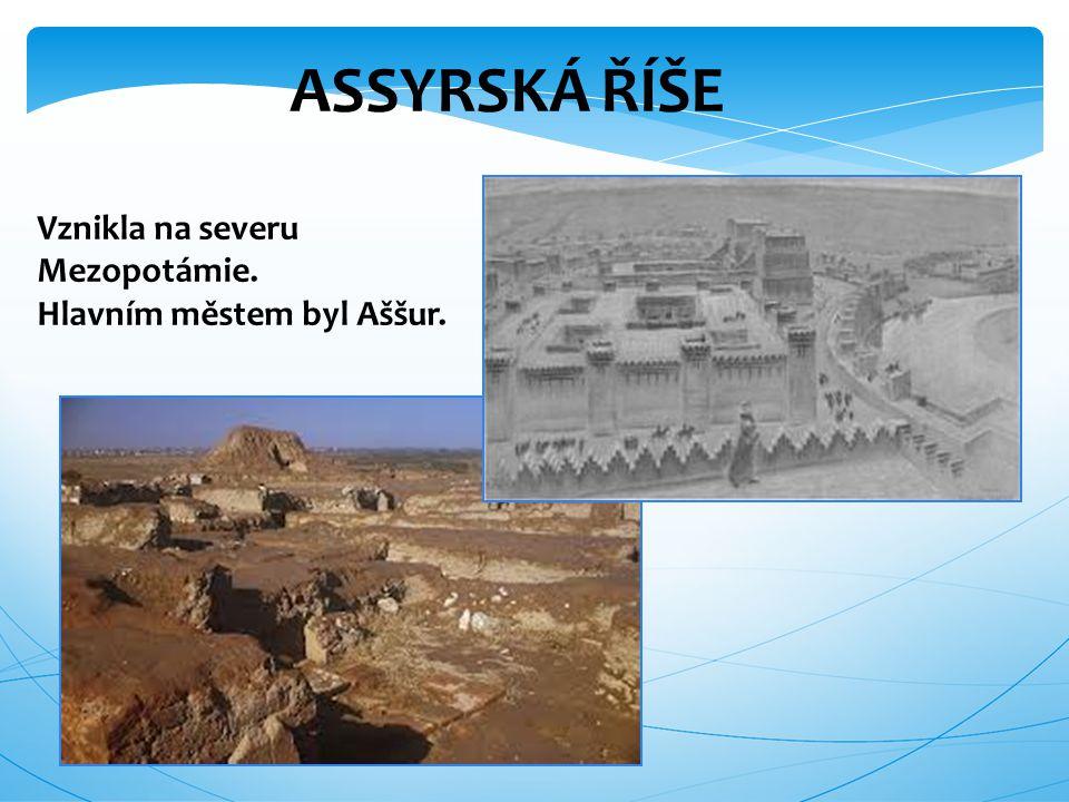 ASSYRSKÁ ŘÍŠE Vznikla na severu Mezopotámie. Hlavním městem byl Aššur.