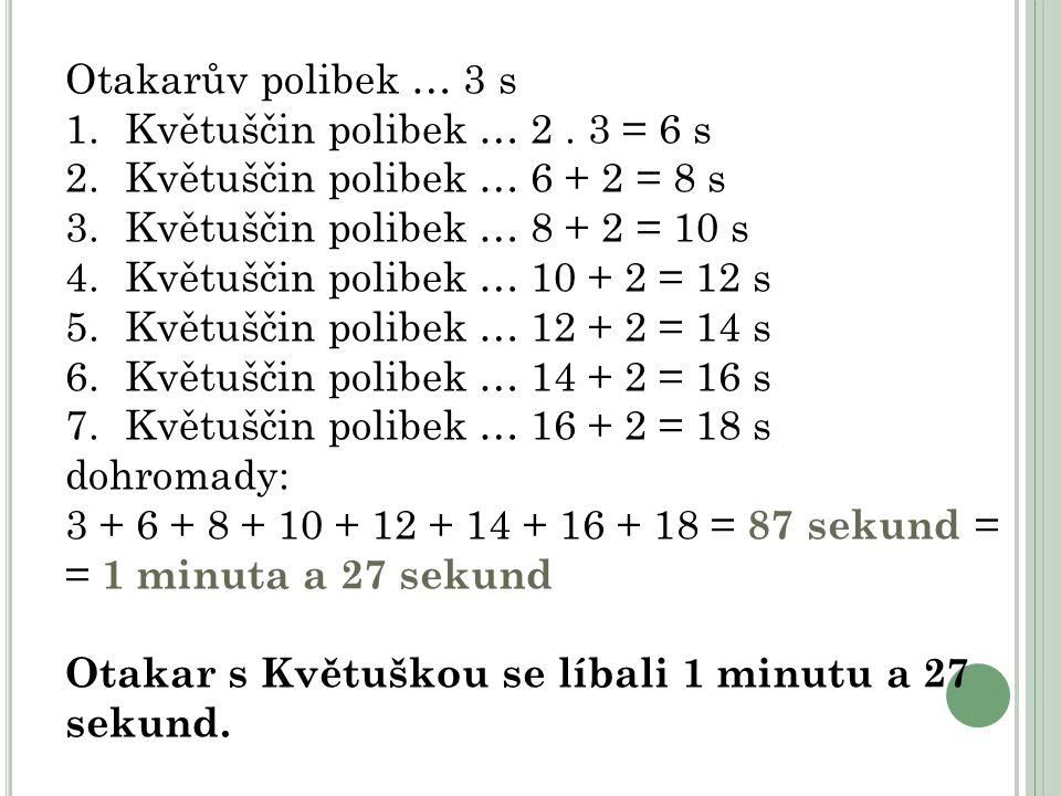 Otakarův polibek … 3 s Květuščin polibek … 2 . 3 = 6 s. Květuščin polibek … 6 + 2 = 8 s. Květuščin polibek … 8 + 2 = 10 s.
