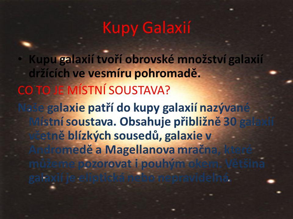 Kupy Galaxií Kupu galaxií tvoří obrovské množství galaxií držících ve vesmíru pohromadě. CO TO JE MÍSTNÍ SOUSTAVA