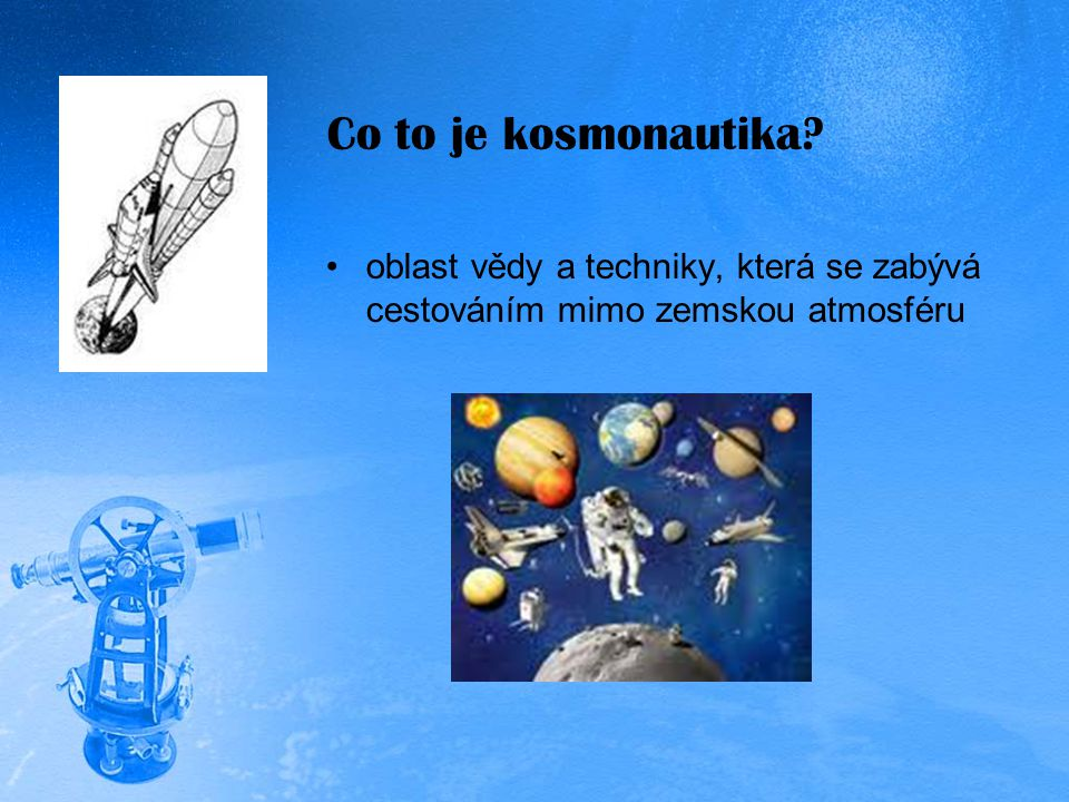 Co to je kosmonautika oblast vědy a techniky, která se zabývá cestováním mimo zemskou atmosféru