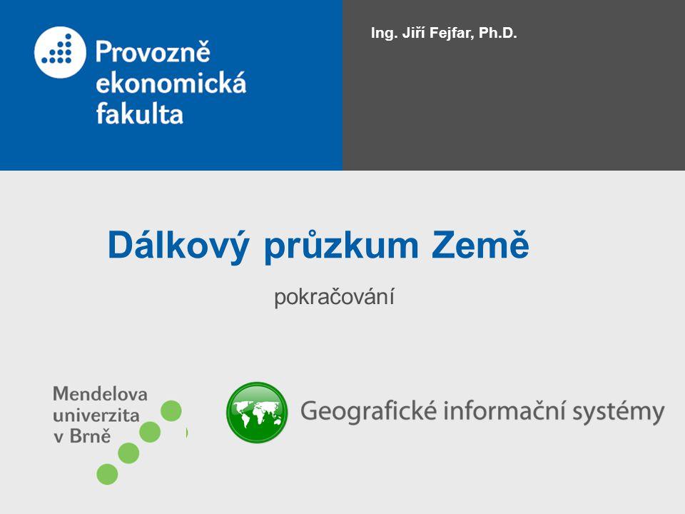Ing. Jiří Fejfar, Ph.D. Dálkový průzkum Země pokračování