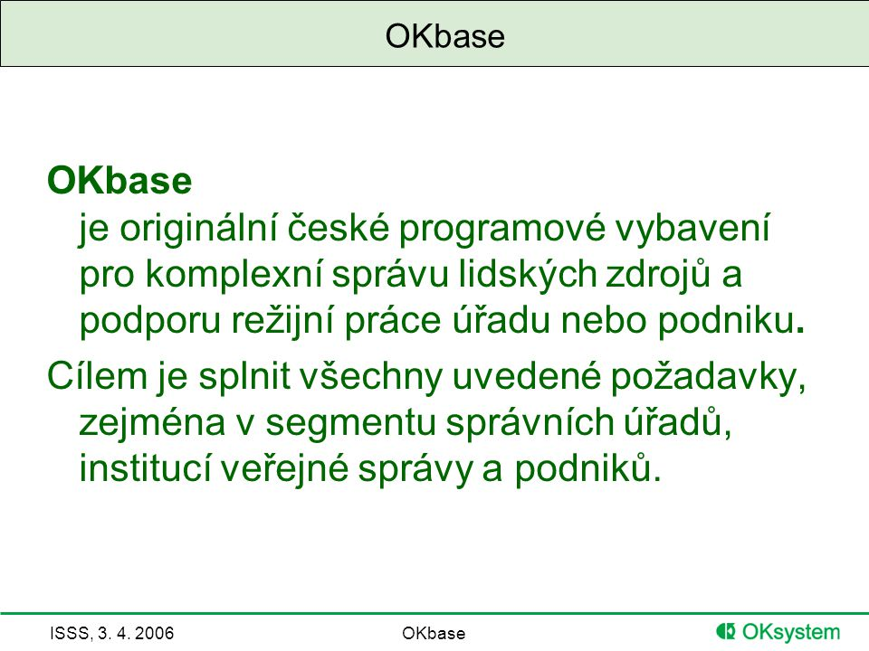OKbase OKbase je originální české programové vybavení pro komplexní správu lidských zdrojů a podporu režijní práce úřadu nebo podniku.