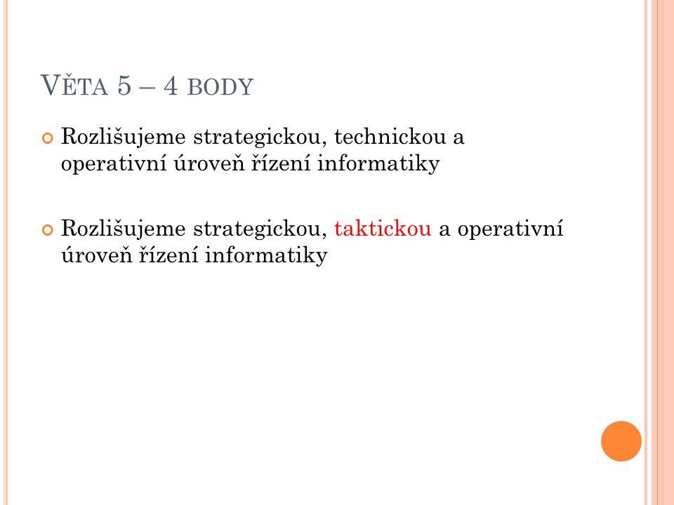 Věta 5 – 4 body Rozlišujeme strategickou, technickou a operativní úroveň řízení informatiky.