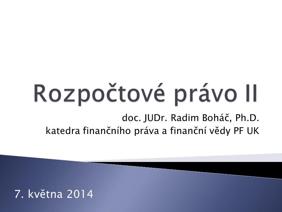 Rozpočtové právo II 7. května 2014 doc. JUDr. Radim Boháč, Ph.D.