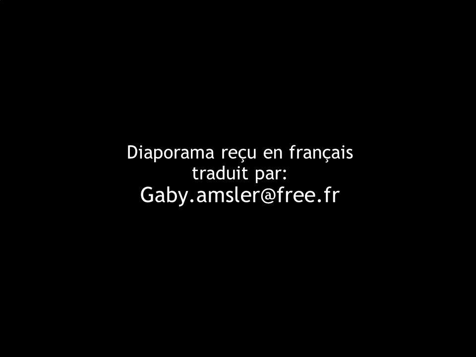 Diaporama reçu en français traduit par: Gaby.amsler@free.fr