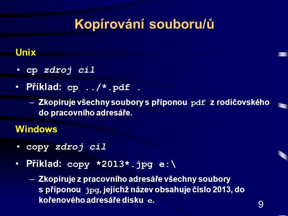 Kopírování souboru/ů Unix cp zdroj cíl Příklad: cp ../*.pdf . Windows