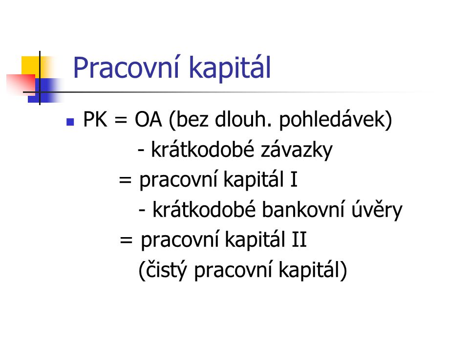 Pracovní kapitál PK = OA (bez dlouh. pohledávek) - krátkodobé závazky