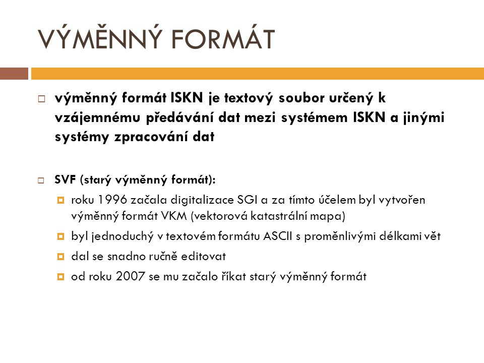 VÝMĚNNÝ FORMÁT výměnný formát ISKN je textový soubor určený k vzájemnému předávání dat mezi systémem ISKN a jinými systémy zpracování dat.