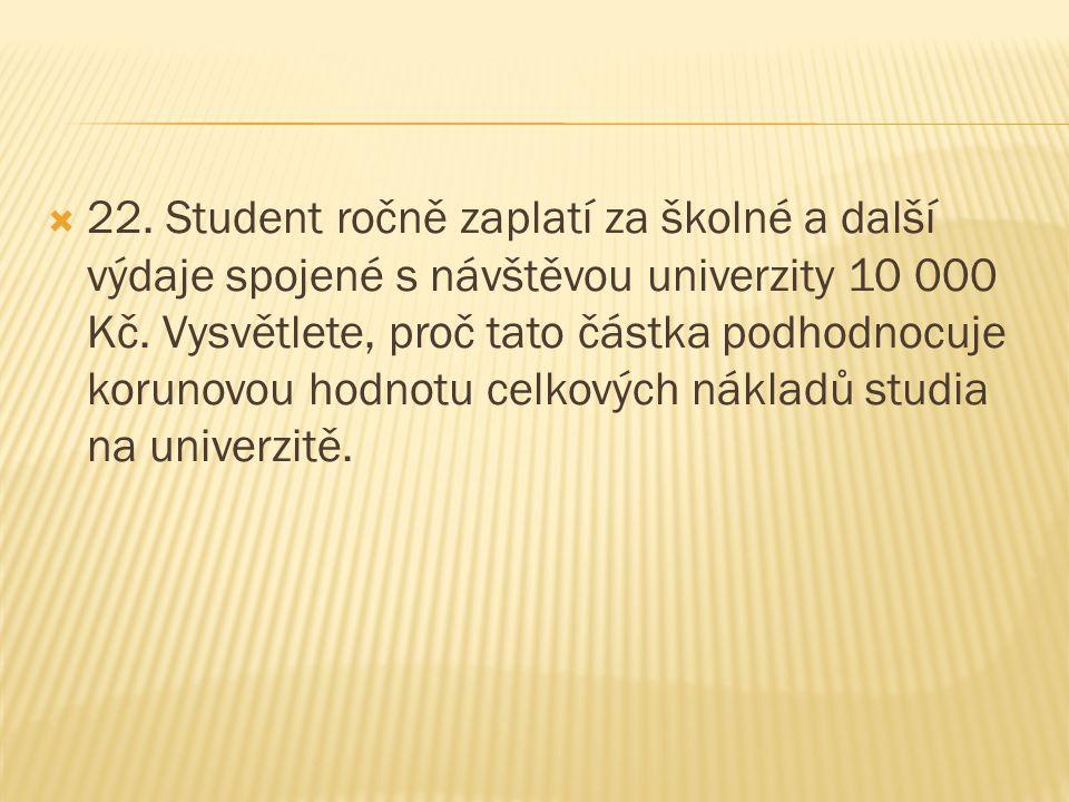 22. Student ročně zaplatí za školné a další výdaje spojené s návštěvou univerzity 10 000 Kč. Vysvětlete, proč tato částka podhodnocuje korunovou hodnotu celkových nákladů studia na univerzitě.