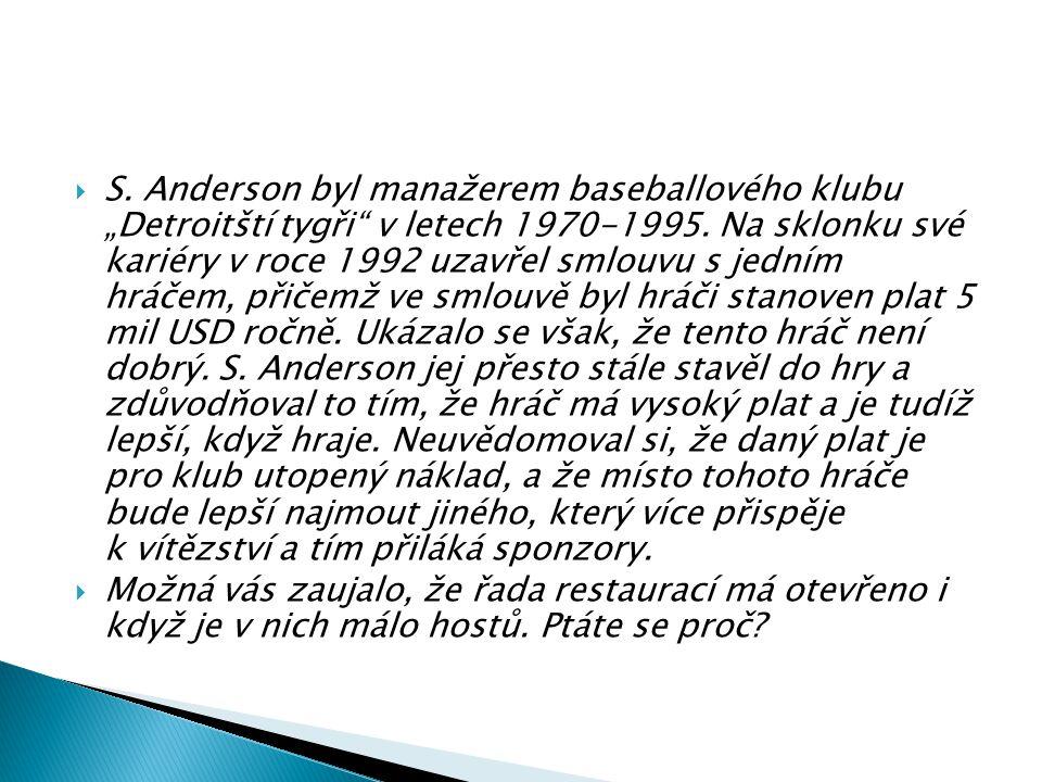"""S. Anderson byl manažerem baseballového klubu """"Detroitští tygři v letech 1970‑1995. Na sklonku své kariéry v roce 1992 uzavřel smlouvu s jedním hráčem, přičemž ve smlouvě byl hráči stanoven plat 5 mil USD ročně. Ukázalo se však, že tento hráč není dobrý. S. Anderson jej přesto stále stavěl do hry a zdůvodňoval to tím, že hráč má vysoký plat a je tudíž lepší, když hraje. Neuvědomoval si, že daný plat je pro klub utopený náklad, a že místo tohoto hráče bude lepší najmout jiného, který více přispěje k vítězství a tím přiláká sponzory."""