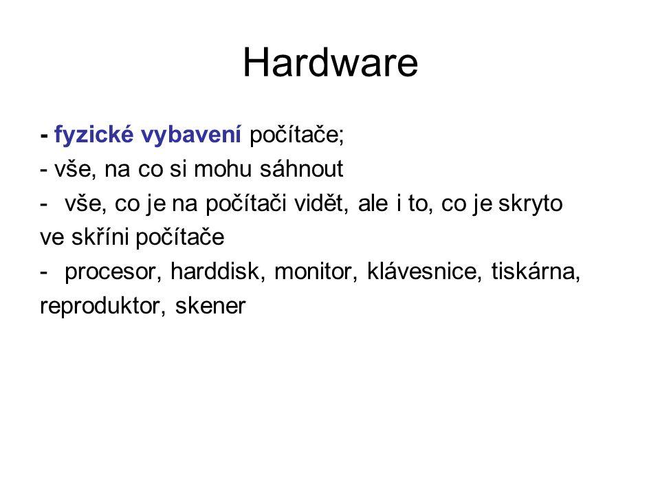 Hardware - fyzické vybavení počítače; - vše, na co si mohu sáhnout