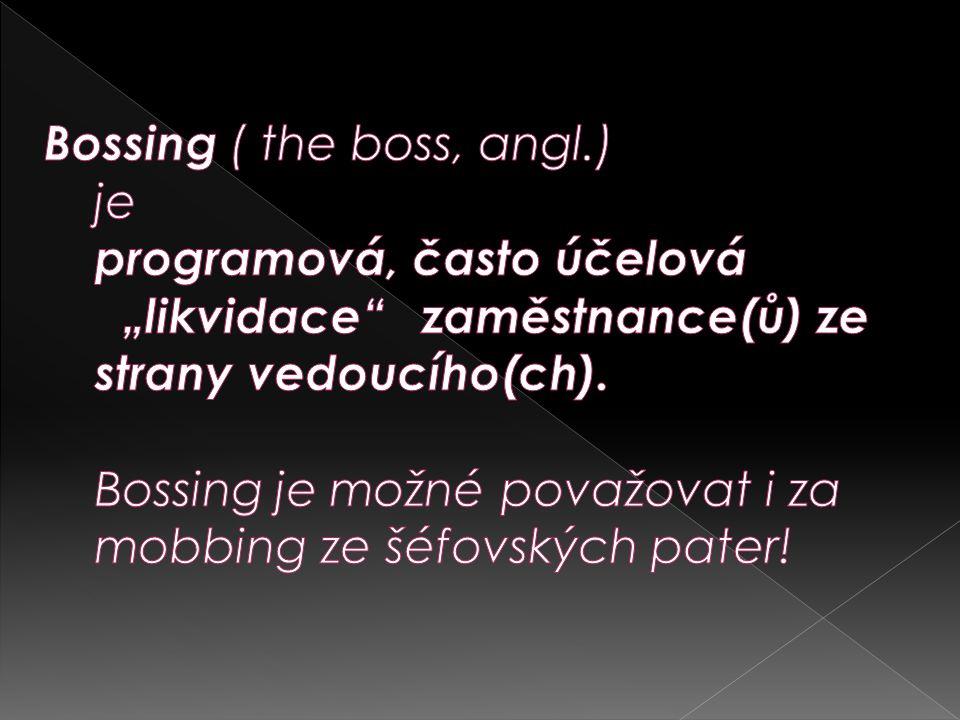 """Bossing ( the boss, angl.) je programová, často účelová """"likvidace zaměstnance(ů) ze strany vedoucího(ch)."""