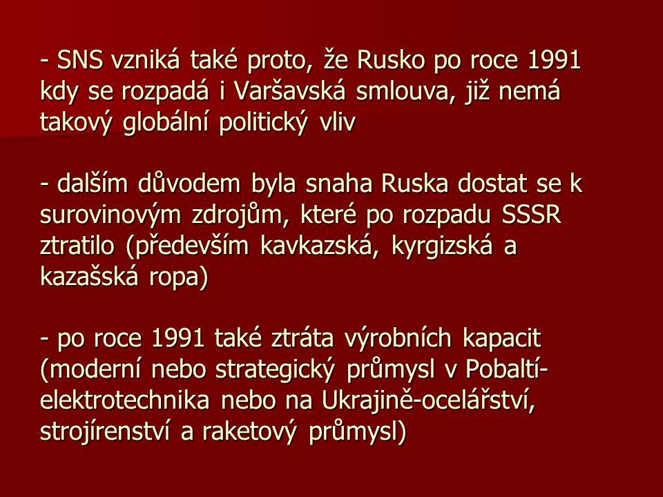 - SNS vzniká také proto, že Rusko po roce 1991 kdy se rozpadá i Varšavská smlouva, již nemá takový globální politický vliv - dalším důvodem byla snaha Ruska dostat se k surovinovým zdrojům, které po rozpadu SSSR ztratilo (především kavkazská, kyrgizská a kazašská ropa) - po roce 1991 také ztráta výrobních kapacit (moderní nebo strategický průmysl v Pobaltí-elektrotechnika nebo na Ukrajině-ocelářství, strojírenství a raketový průmysl)