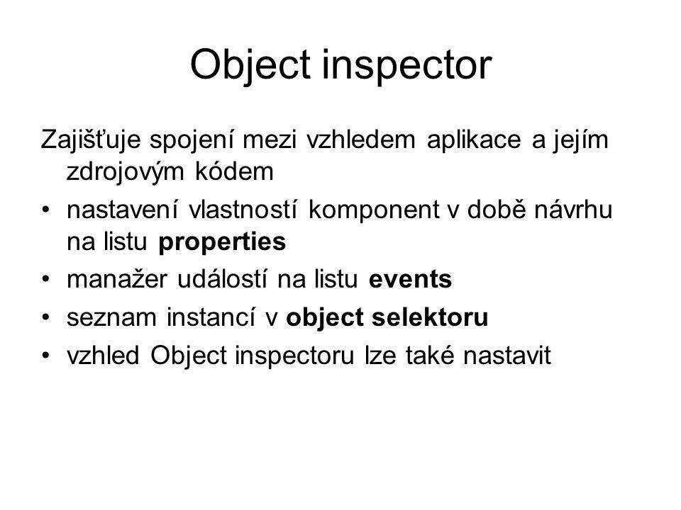 Object inspector Zajišťuje spojení mezi vzhledem aplikace a jejím zdrojovým kódem. nastavení vlastností komponent v době návrhu na listu properties.