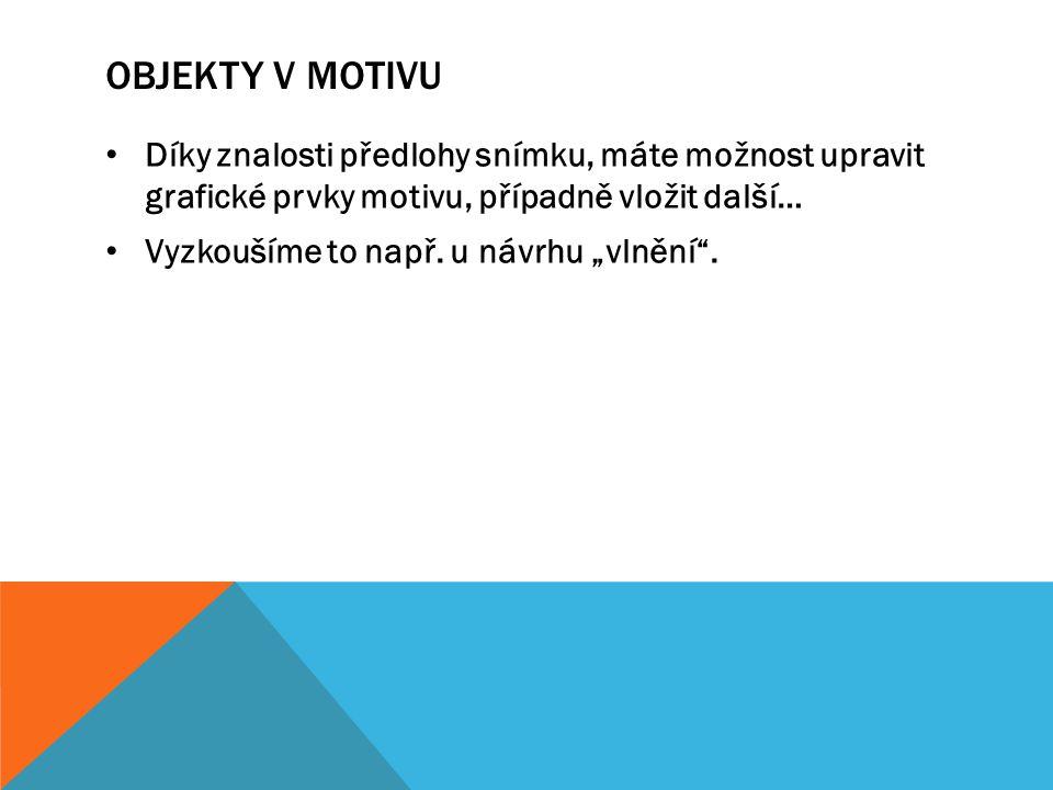 Objekty v motivu Díky znalosti předlohy snímku, máte možnost upravit grafické prvky motivu, případně vložit další…