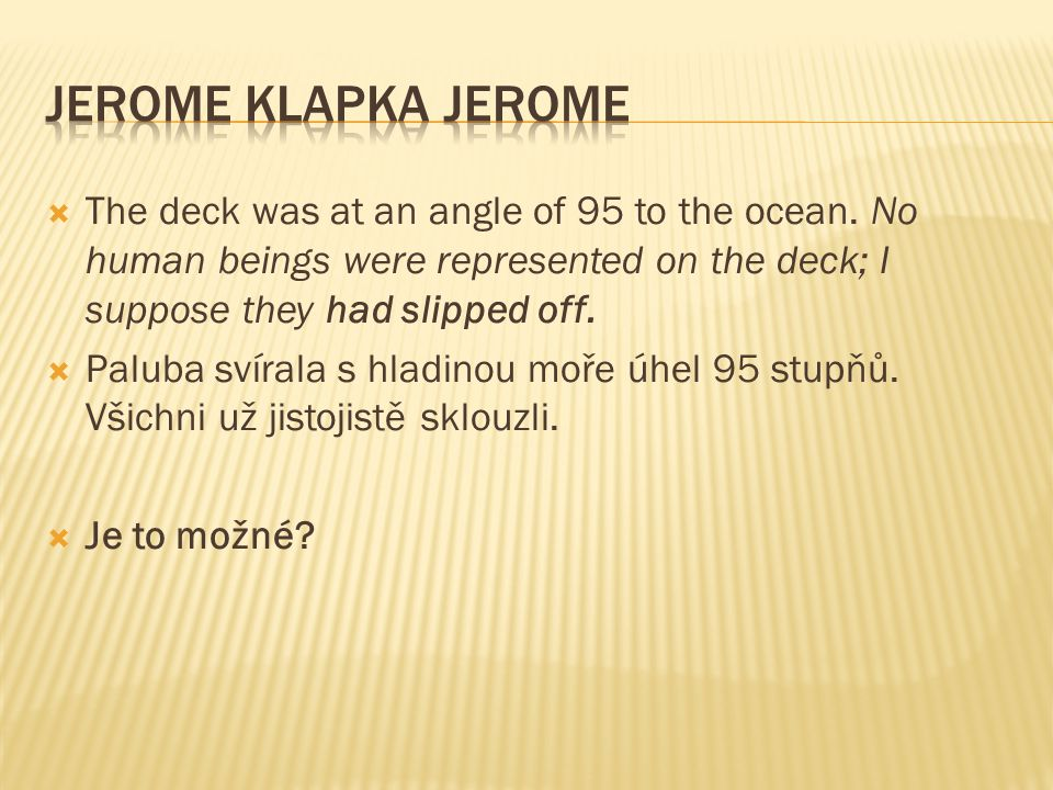 Jerome Klapka Jerome The deck was at an angle of 95 to the ocean. No human beings were represented on the deck; I suppose they had slipped off.