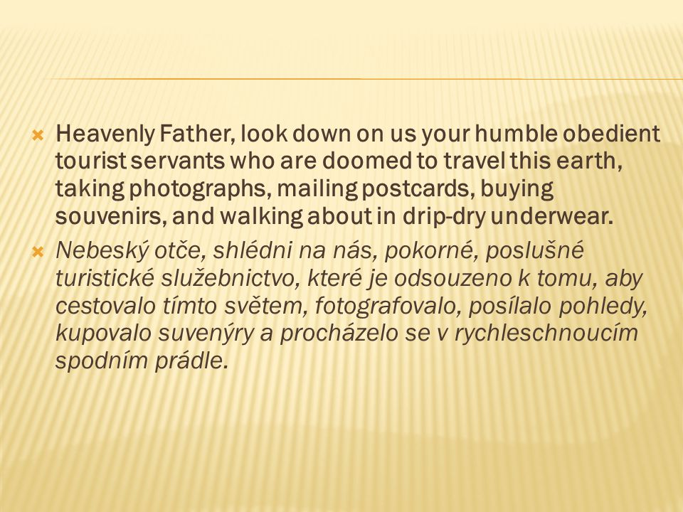 Heavenly Father, look down on us your humble obedient tourist servants who are doomed to travel this earth, taking photographs, mailing postcards, buying souvenirs, and walking about in drip-dry underwear.