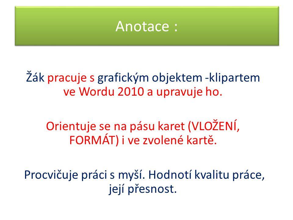 Anotace : Žák pracuje s grafickým objektem -klipartem ve Wordu 2010 a upravuje ho. Orientuje se na pásu karet (VLOŽENÍ, FORMÁT) i ve zvolené kartě.