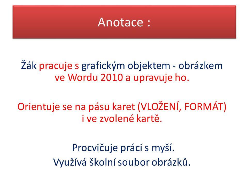 Anotace : Žák pracuje s grafickým objektem - obrázkem ve Wordu 2010 a upravuje ho. Orientuje se na pásu karet (VLOŽENÍ, FORMÁT) i ve zvolené kartě.
